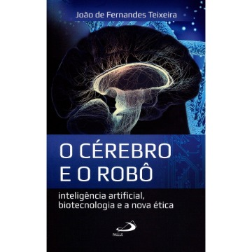 O Cérebro e o Robô - Inteligência Artificial, Biotecnologia e A Nova Ética
