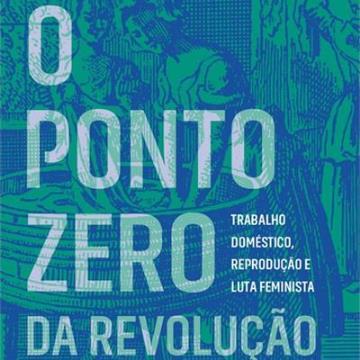 O PONTO ZERO DA REVOLUÇAO: TRABALHO DOMÉSTICO, REPRODUÇÃO E LUTA FEMINISTA