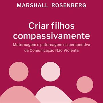 Criar filhos compassivamente: Maternagem e paternagem na perspectiva da Comunicação Não Violenta