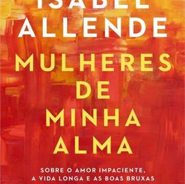 MULHERES DE MINHA ALMA: SOBRE O AMOR IMPACIENTE, A VIDA LONGA E AS BOAS BRUXAS
