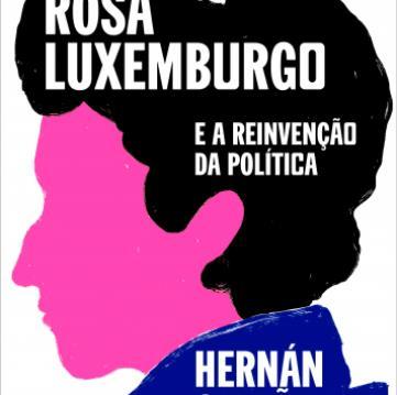 Boitempo, ROSA LUXEMBURGO E A REINVENÇÃO DA POLITICA